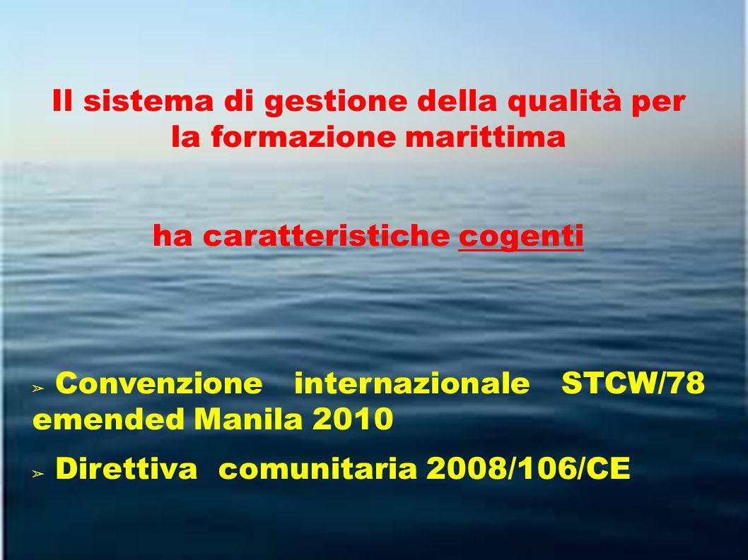 Il sistema di gestione della qualità per la formazione marittima ha caratteristiche cogenti ➢ Convenzione internazionale STCW/78 emended Manila 2010 ➢ Direttiva comunitaria 2008/106/CE