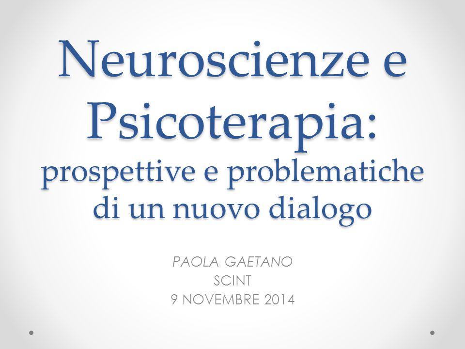 Neuroscienze e Psicoterapia: prospettive e problematiche di un nuovo dialogo PAOLA GAETANO SCINT 9 NOVEMBRE 2014