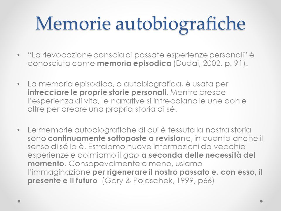 """Memorie autobiografiche """"La rievocazione conscia di passate esperienze personali"""" è conosciuta come memoria episodica (Dudai, 2002, p. 91). La memoria"""