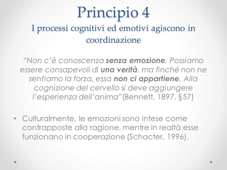 """Principio 4 I processi cognitivi ed emotivi agiscono in coordinazione """"Non c'è conoscenza senza emozione. Possiamo essere consapevoli di una verità, m"""