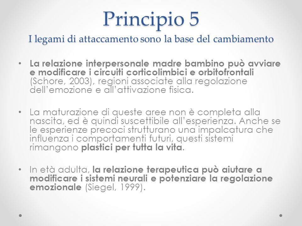Principio 5 I legami di attaccamento sono la base del cambiamento La relazione interpersonale madre bambino può avviare e modificare i circuiti cortic