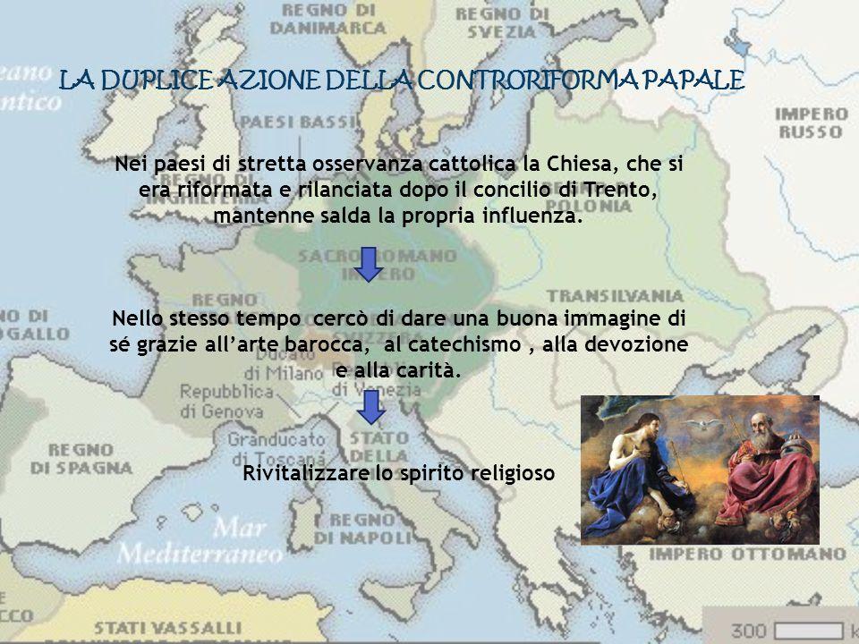 LA DUPLICE AZIONE DELLA CONTRORIFORMA PAPALE Nei paesi di stretta osservanza cattolica la Chiesa, che si era riformata e rilanciata dopo il concilio d