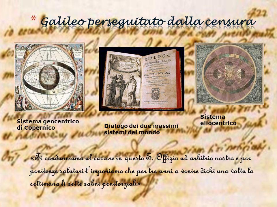 Sistema geocentrico di Copernico Sistema eliocentrico Dialogo dei due massimi sistemi del mondo «Ti condanniamo al carcere in questo S. Offizio ad arb