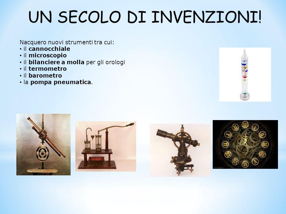 UN SECOLO DI INVENZIONI! Nacquero nuovi strumenti tra cui: il cannocchiale il microscopio il bilanciere a molla per gli orologi il termometro il barom
