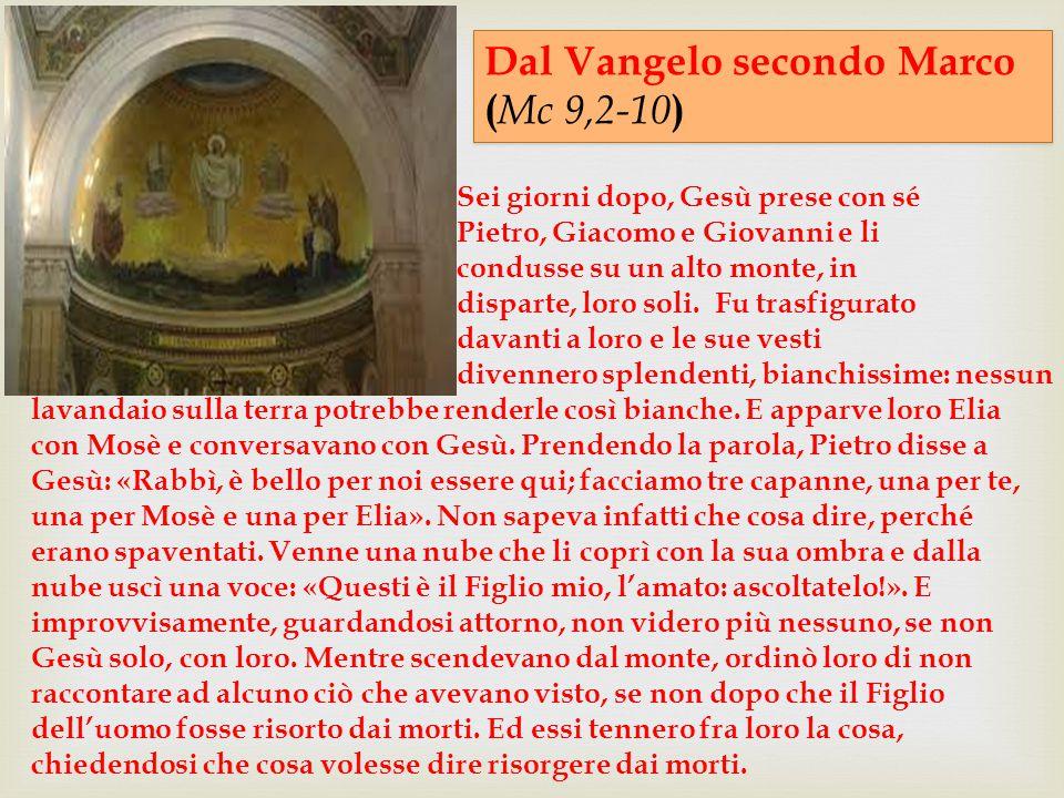 Dal Vangelo secondo Marco ( Mc 9,2-10 ) Dal Vangelo secondo Marco ( Mc 9,2-10 ) Sei giorni dopo, Gesù prese con sé Pietro, Giacomo e Giovanni e li con