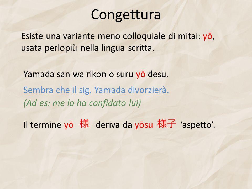 Congettura Yamada san wa rikon o suru yō desu. Sembra che il sig. Yamada divorzierà. Il termine yō deriva da yōsu 'aspetto'. (Ad es: me lo ha confidat