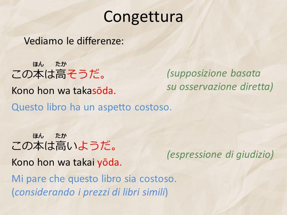 Congettura Kono hon wa takasōda. Questo libro ha un aspetto costoso. (supposizione basata su osservazione diretta) Vediamo le differenze: この本は高そうだ。 たか