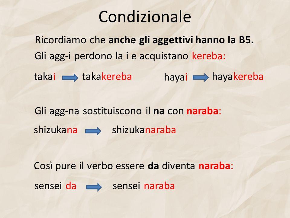 Condizionale Ricordiamo che anche gli aggettivi hanno la B5. Gli agg-i perdono la i e acquistano kereba: takaitakakereba hayai hayakereba Gli agg-na s