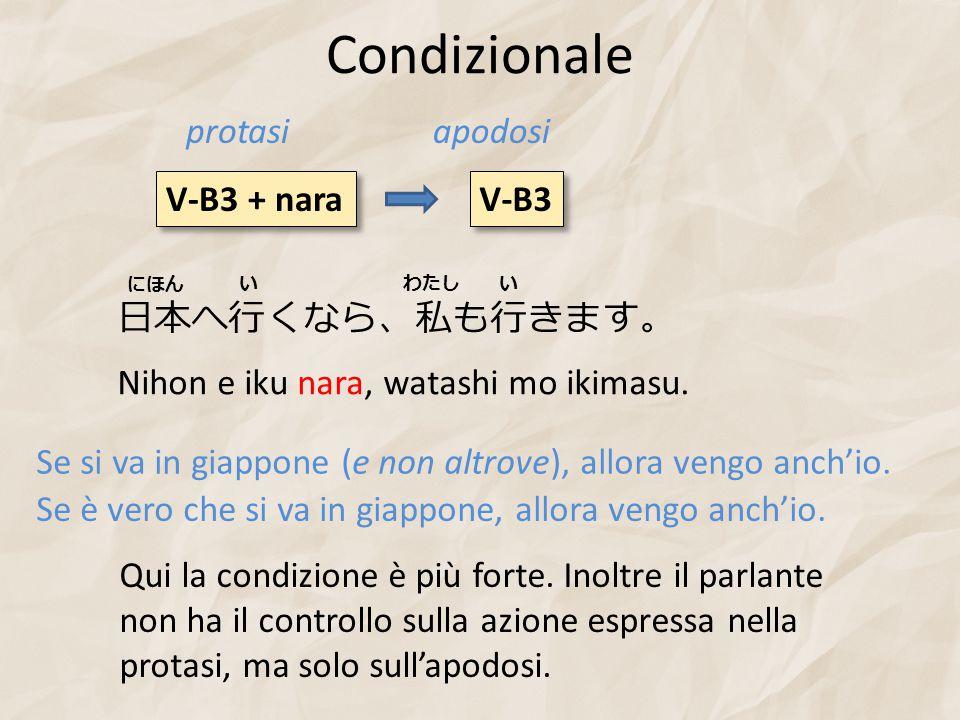 Condizionale V-B3 + nara V-B3 protasiapodosi 日本へ行くなら、私も行きます。 Nihon e iku nara, watashi mo ikimasu. Se si va in giappone (e non altrove), allora vengo