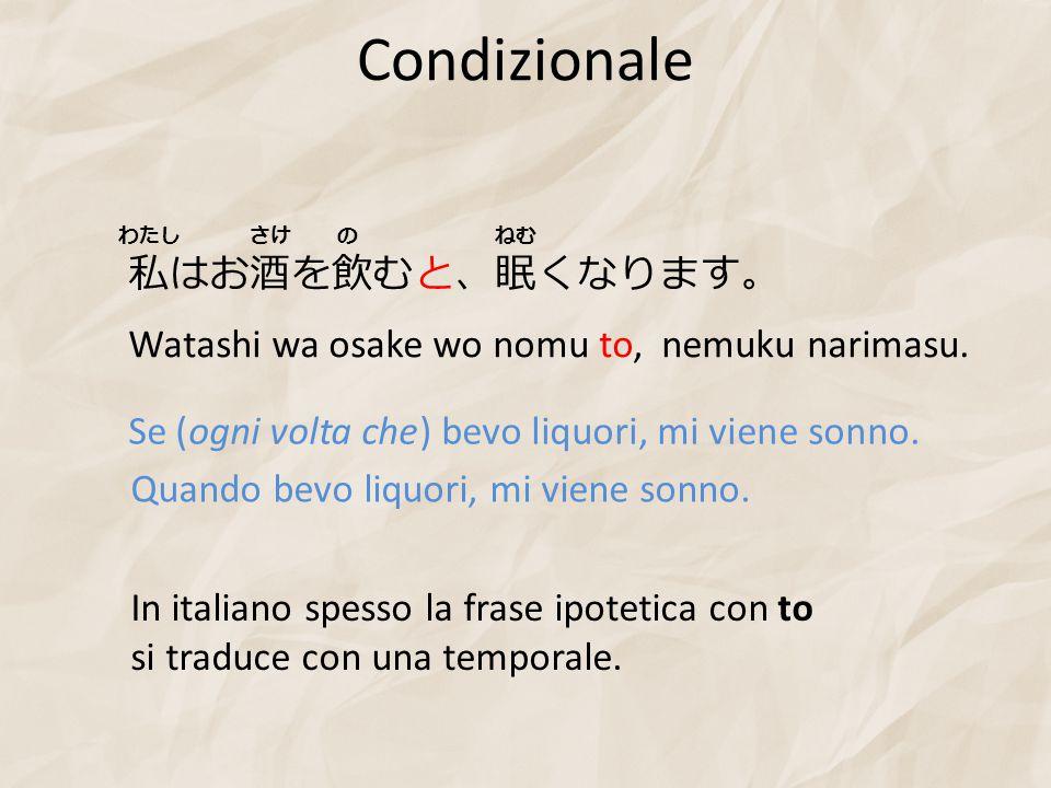 Condizionale 私はお酒を飲むと、眠くなります。 Watashi wa osake wo nomu to, nemuku narimasu. Se (ogni volta che) bevo liquori, mi viene sonno. わたしさけのねむ Quando bevo liq