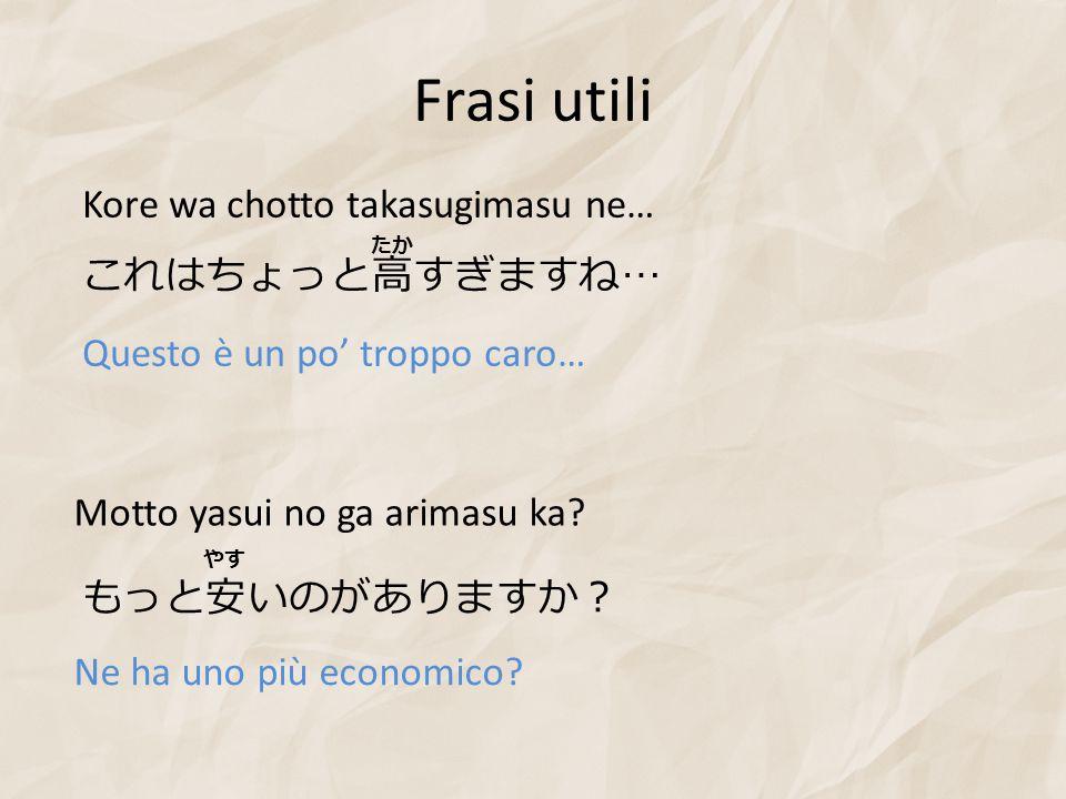 Frasi utili これはちょっと高すぎますね … Kore wa chotto takasugimasu ne… Questo è un po' troppo caro… Motto yasui no ga arimasu ka? もっと安いのがありますか? やす Ne ha uno più