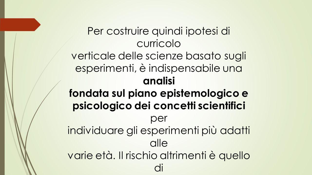 Per costruire quindi ipotesi di curricolo verticale delle scienze basato sugli esperimenti, è indispensabile una analisi fondata sul piano epistemolog