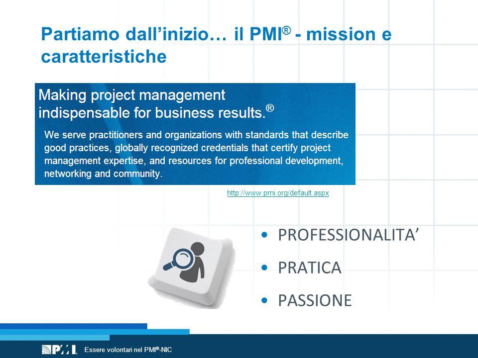 Partiamo dall'inizio… il PMI ® - mission e caratteristiche http://www.pmi.org/default.aspx PROFESSIONALITA' PRATICA PASSIONE Essere volontari nel PMI ® -NIC