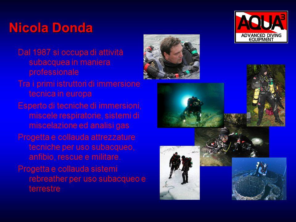Nicola Donda Dal 1987 si occupa di attività subacquea in maniera professionale Tra i primi istruttori di immersione tecnica in europa Esperto di tecniche di immersioni, miscele respiratorie, sistemi di miscelazione ed analisi gas Progetta e collauda attrezzature tecniche per uso subacqueo, anfibio, rescue e militare.