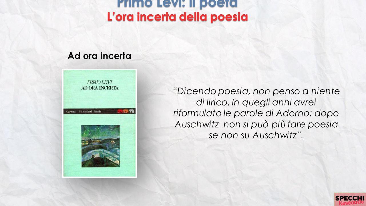 """Ad ora incerta """"Dicendo poesia, non penso a niente di lirico. In quegli anni avrei riformulato le parole di Adorno: dopo Auschwitz non si può più fare"""