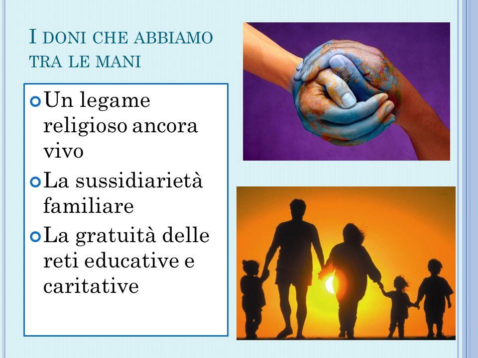 I DONI CHE ABBIAMO TRA LE MANI Un legame religioso ancora vivo La sussidiarietà familiare La gratuità delle reti educative e caritative
