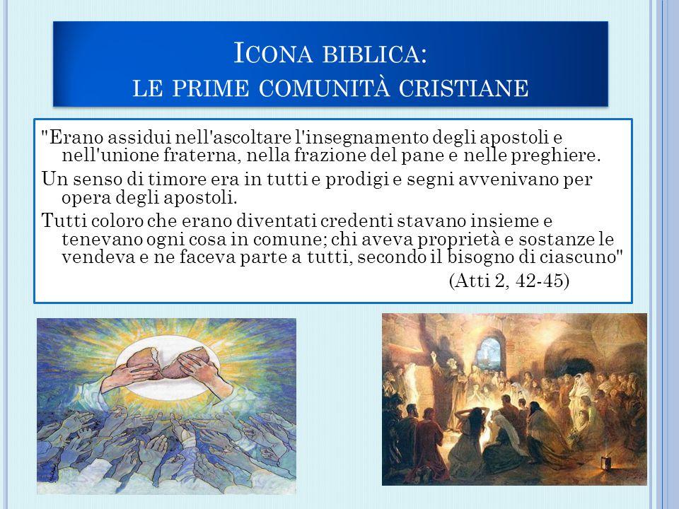 I CONA BIBLICA : LE PRIME COMUNITÀ CRISTIANE Erano assidui nell ascoltare l insegnamento degli apostoli e nell unione fraterna, nella frazione del pane e nelle preghiere.