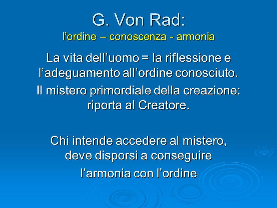 G. Von Rad: l'ordine – conoscenza - armonia La vita dell'uomo = la riflessione e l'adeguamento all'ordine conosciuto. Il mistero primordiale della cre