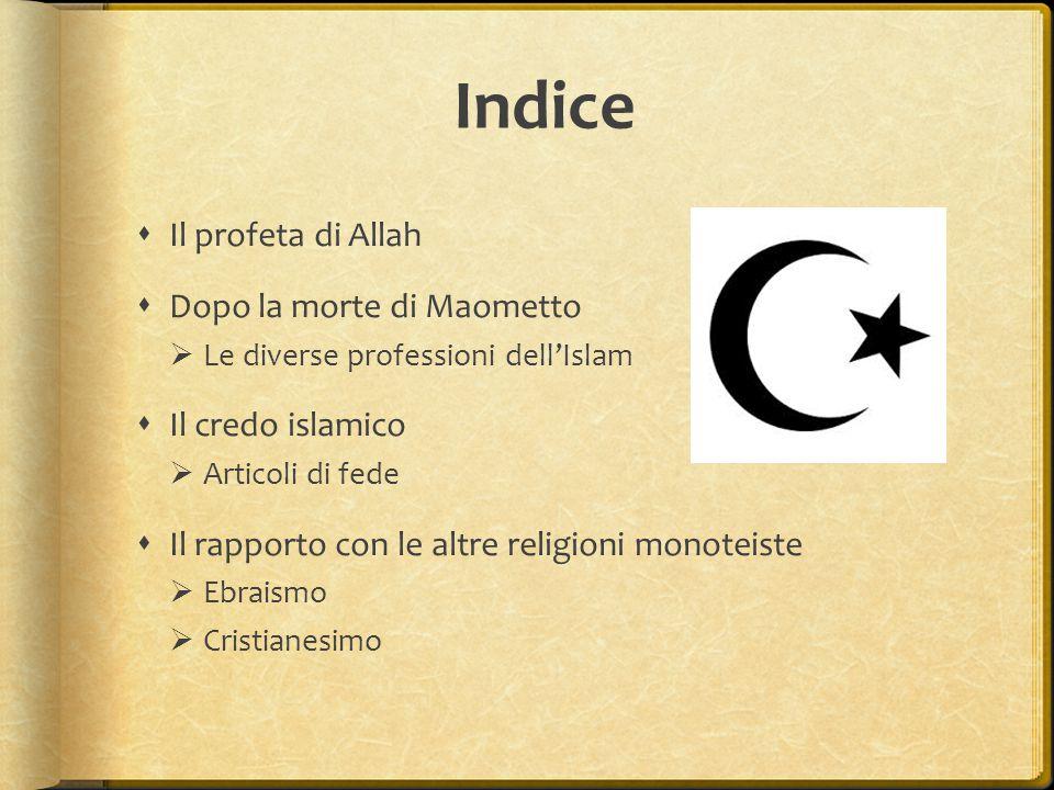 Indice  Il profeta di Allah  Dopo la morte di Maometto  Le diverse professioni dell'Islam  Il credo islamico  Articoli di fede  Il rapporto con le altre religioni monoteiste  Ebraismo  Cristianesimo