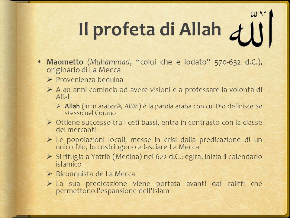 Dopo la morte di Maometto  Tre differenti orientamenti  Compagni del profeta: il califfo (khaliffa successore del profeta ) deve essere scelto tra i primi seguaci del profeta  Legittimisti: rifiutano il principio dell'elezione del successore, bisogna scegliere il parente più prossimo del profeta  Omayyadi: i potenti de La Mecca, avocano a sé il diritto di successione di tipo dinastico  I primi due califfi (Abu Bakr e Omar) appartengono al gruppo dei Compagni, il terzo, Utman, viene ucciso da Alì, cugino e genero di Maometto  Scisma: elezione di un anti califfo (Mu'awiya, omayyade), 655 d.C.