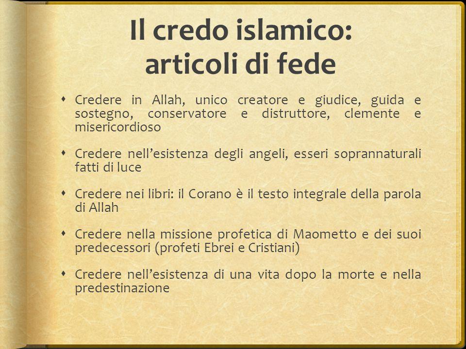 Il credo islamico: articoli di fede  Credere in Allah, unico creatore e giudice, guida e sostegno, conservatore e distruttore, clemente e misericordi