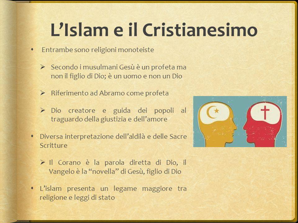 L'Islam e il Cristianesimo  Entrambe sono religioni monoteiste  Secondo i musulmani Gesù è un profeta ma non il figlio di Dio; è un uomo e non un Dio  Riferimento ad Abramo come profeta  Dio creatore e guida dei popoli al traguardo della giustizia e dell'amore  Diversa interpretazione dell'aldilà e delle Sacre Scritture  Il Corano è la parola diretta di Dio, il Vangelo è la novella di Gesù, figlio di Dio  L'islam presenta un legame maggiore tra religione e leggi di stato