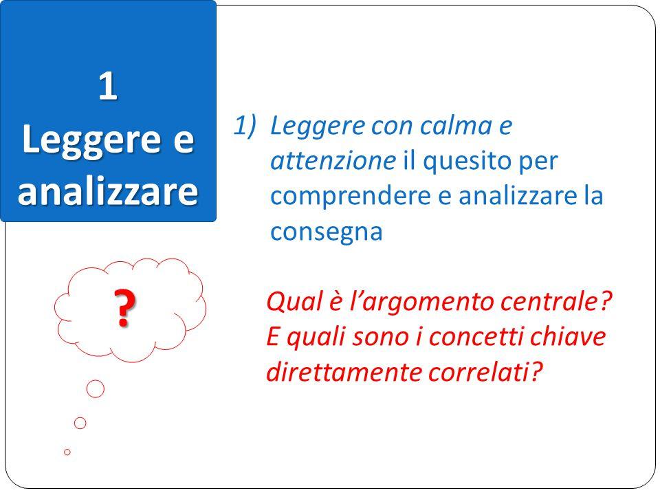 1 Leggere e analizzare 1)Leggere con calma e attenzione il quesito per comprendere e analizzare la consegna Qual è l'argomento centrale? E quali sono