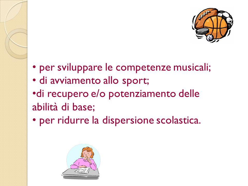 per sviluppare le competenze musicali; di avviamento allo sport; di recupero e/o potenziamento delle abilità di base; per ridurre la dispersione scola