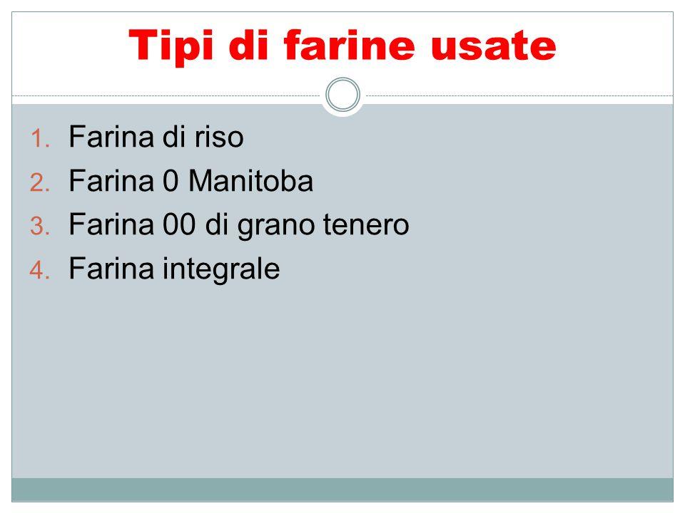 Tipi di farine usate 1. Farina di riso 2. Farina 0 Manitoba 3. Farina 00 di grano tenero 4. Farina integrale