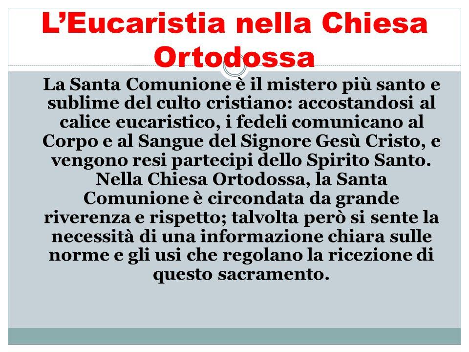 L'Eucaristia nella Chiesa Ortodossa La Santa Comunione è il mistero più santo e sublime del culto cristiano: accostandosi al calice eucaristico, i fed