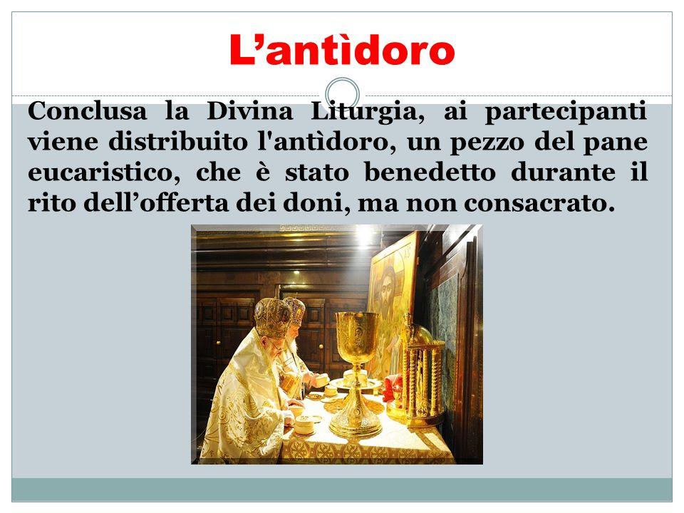 L'antìdoro Conclusa la Divina Liturgia, ai partecipanti viene distribuito l'antìdoro, un pezzo del pane eucaristico, che è stato benedetto durante il