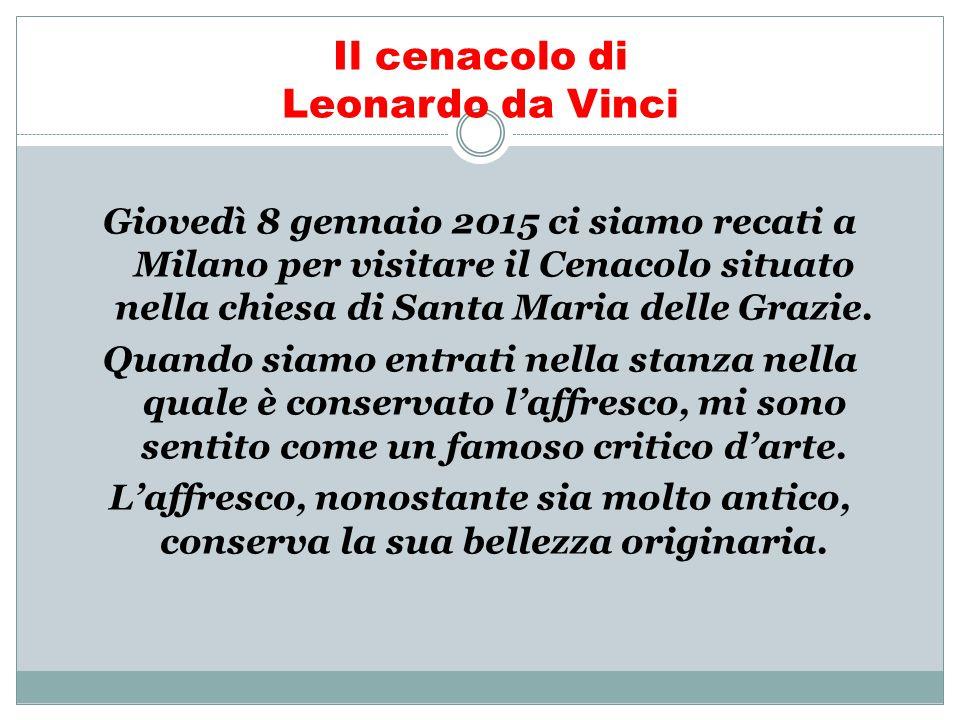 Il cenacolo di Leonardo da Vinci Giovedì 8 gennaio 2015 ci siamo recati a Milano per visitare il Cenacolo situato nella chiesa di Santa Maria delle Gr