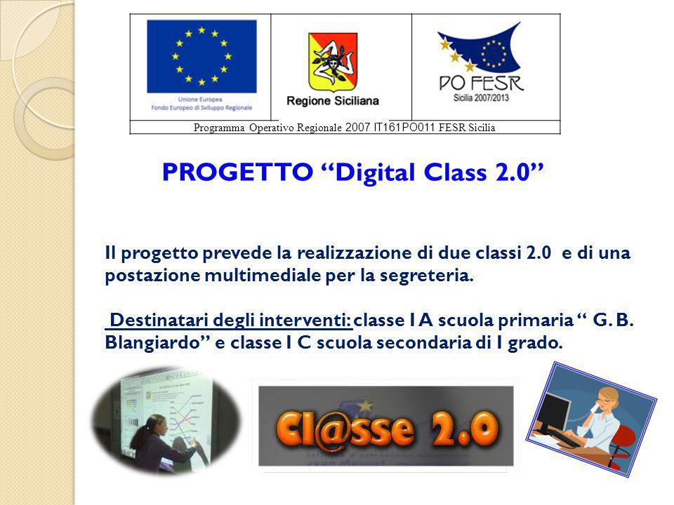 Programma Operativo Regionale 2007 IT161PO011 FESR Sicilia PROGETTO Digital Class 2.0 Il progetto prevede la realizzazione di due classi 2.0 e di una postazione multimediale per la segreteria.