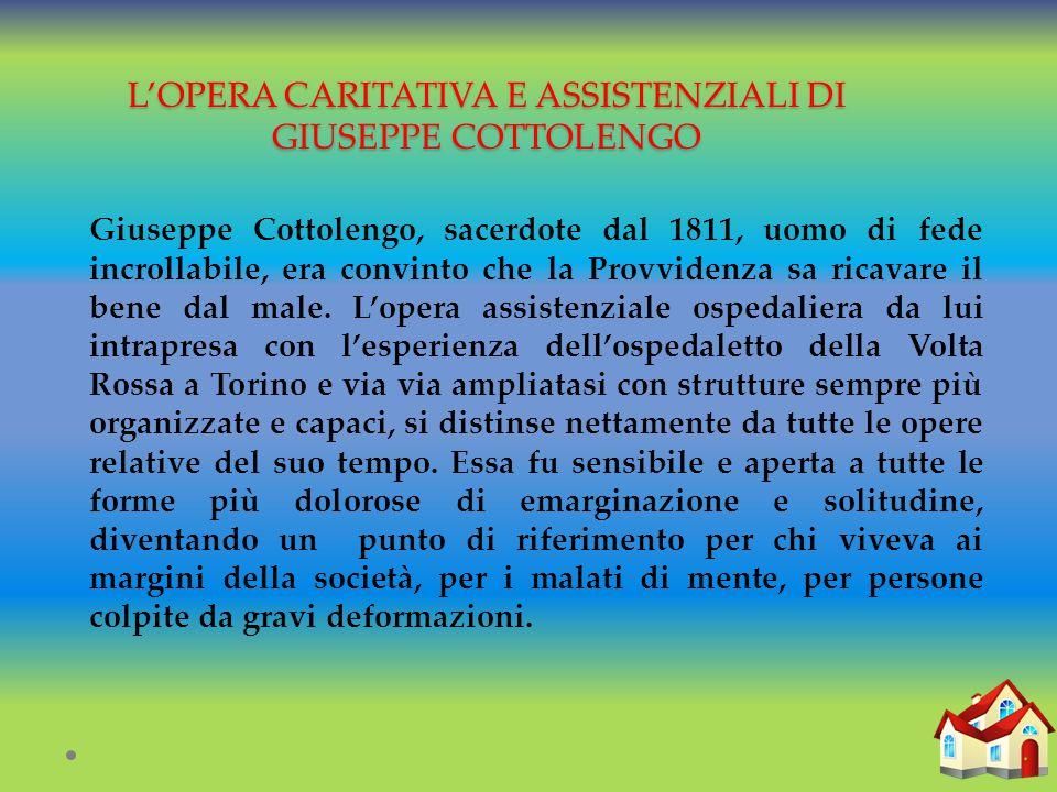 L'OPERA CARITATIVA E ASSISTENZIALI DI GIUSEPPE COTTOLENGO Giuseppe Cottolengo, sacerdote dal 1811, uomo di fede incrollabile, era convinto che la Provvidenza sa ricavare il bene dal male.