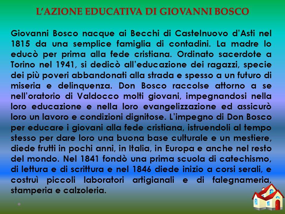L'AZIONE EDUCATIVA DI GIOVANNI BOSCO Giovanni Bosco nacque ai Becchi di Castelnuovo d'Asti nel 1815 da una semplice famiglia di contadini.