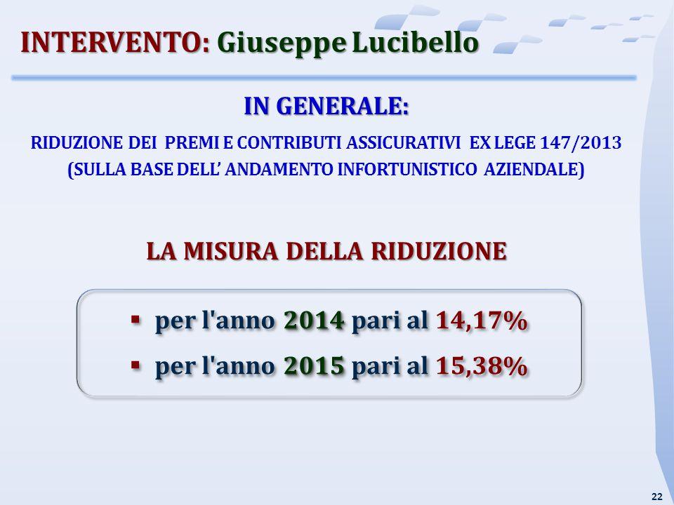22 IN GENERALE: RIDUZIONE DEI PREMI E CONTRIBUTI ASSICURATIVI EX LEGE 147/2013 (SULLA BASE DELL' ANDAMENTO INFORTUNISTICO AZIENDALE) LA MISURA DELLA RIDUZIONE INTERVENTO: Giuseppe Lucibello 2014  per l anno 2014 pari al 14,17% 2015  per l anno 2015 pari al 15,38% 2014  per l anno 2014 pari al 14,17% 2015  per l anno 2015 pari al 15,38%