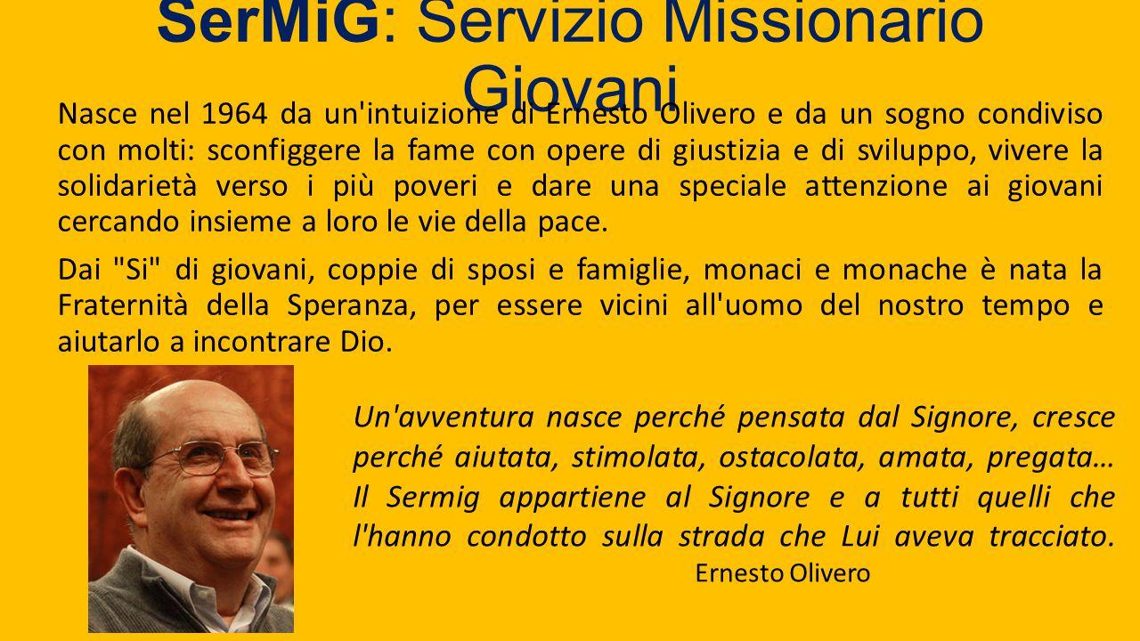 SerMiG: Servizio Missionario Giovani Nasce nel 1964 da un'intuizione di Ernesto Olivero e da un sogno condiviso con molti: sconfiggere la fame con ope