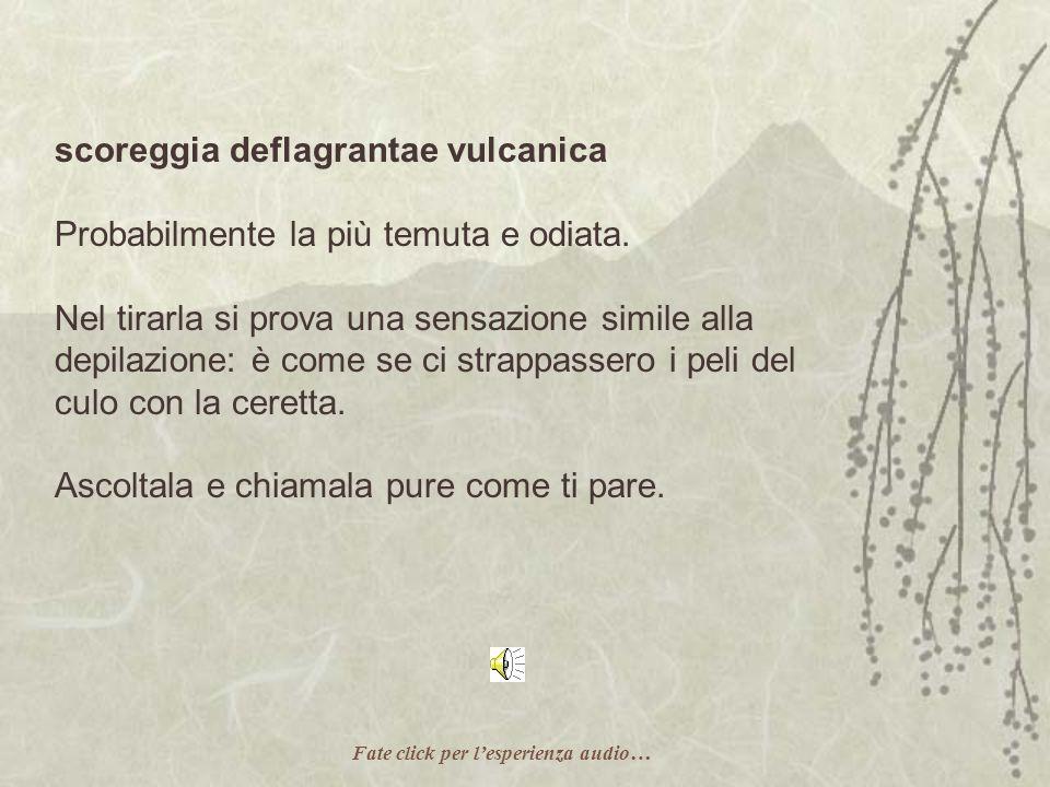 scoreggia deflagrantae vulcanica Probabilmente la più temuta e odiata.