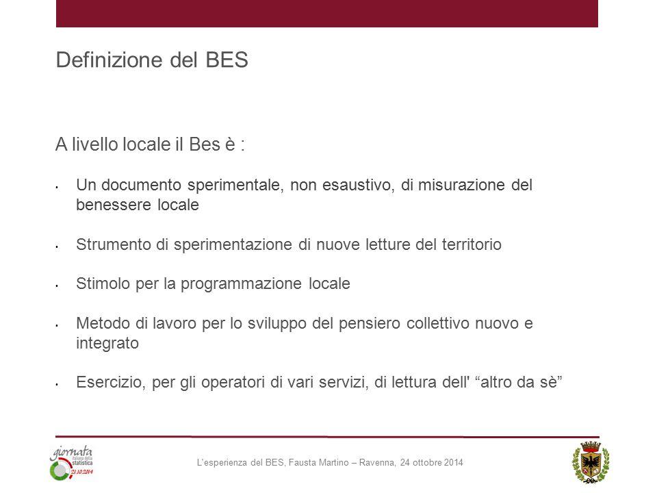 Definizione del BES A livello locale il Bes è : Un documento sperimentale, non esaustivo, di misurazione del benessere locale Strumento di sperimentazione di nuove letture del territorio Stimolo per la programmazione locale Metodo di lavoro per lo sviluppo del pensiero collettivo nuovo e integrato Esercizio, per gli operatori di vari servizi, di lettura dell altro da sè L esperienza del BES, Fausta Martino – Ravenna, 24 ottobre 2014