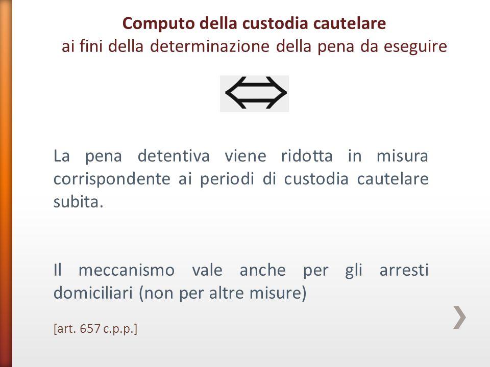 La pena detentiva viene ridotta in misura corrispondente ai periodi di custodia cautelare subita. Il meccanismo vale anche per gli arresti domiciliari