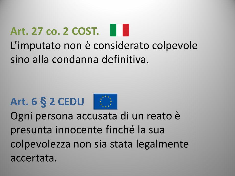 Art. 27 co. 2 COST. L'imputato non è considerato colpevole sino alla condanna definitiva. Art. 6 § 2 CEDU Ogni persona accusata di un reato è presunta