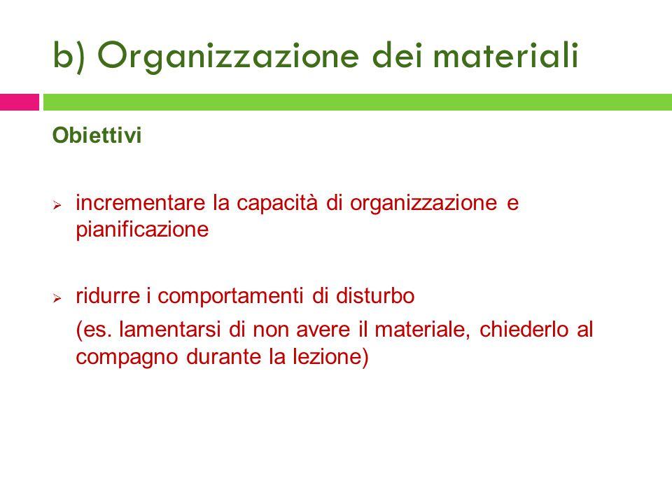b) Organizzazione dei materiali Obiettivi  incrementare la capacità di organizzazione e pianificazione  ridurre i comportamenti di disturbo (es. lam
