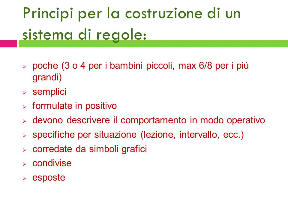 Principi per la costruzione di un sistema di regole:  poche (3 o 4 per i bambini piccoli, max 6/8 per i più grandi)  semplici  formulate in positiv