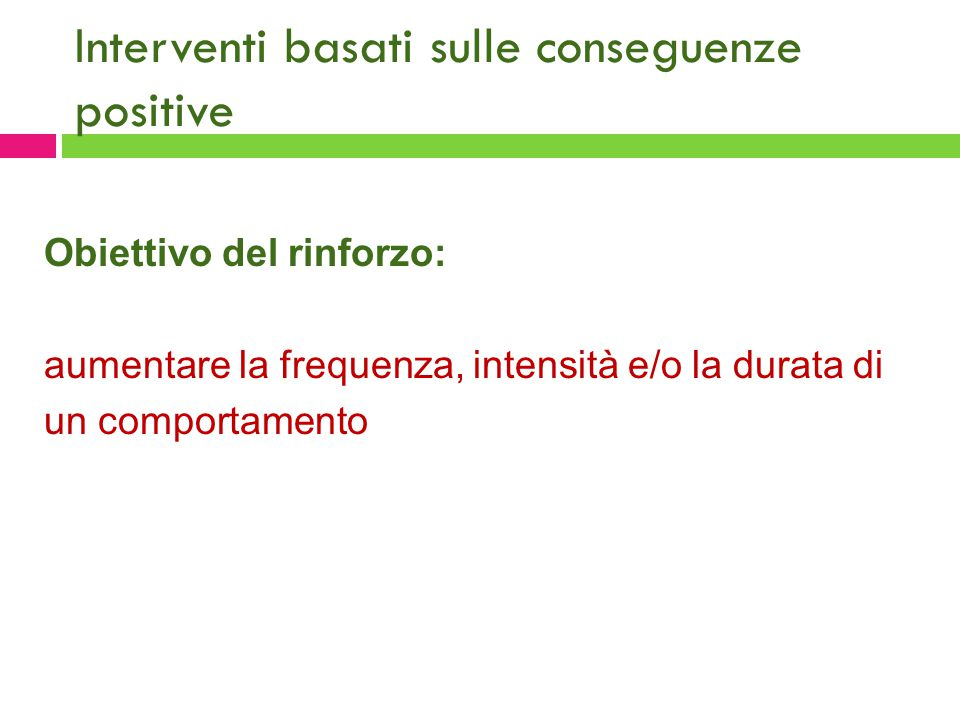 Interventi basati sulle conseguenze positive Obiettivo del rinforzo: aumentare la frequenza, intensità e/o la durata di un comportamento