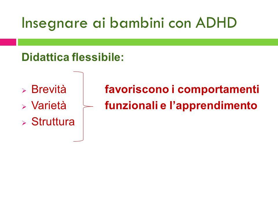 Insegnare ai bambini con ADHD Didattica flessibile:  Brevità favoriscono i comportamenti  Varietàfunzionali e l'apprendimento  Struttura