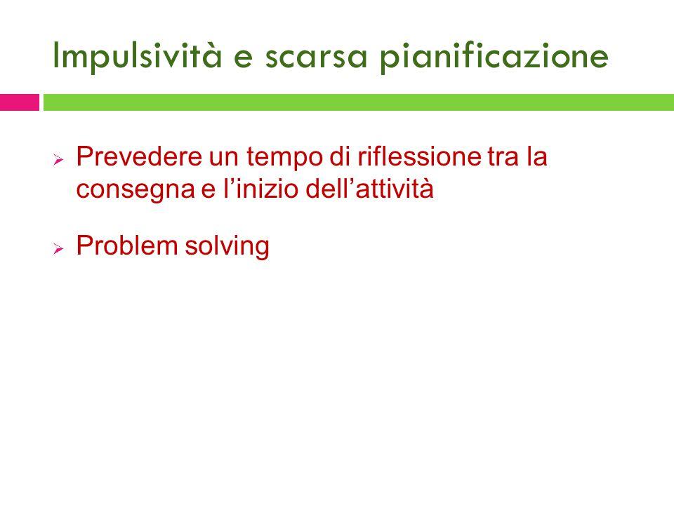 Impulsività e scarsa pianificazione  Prevedere un tempo di riflessione tra la consegna e l'inizio dell'attività  Problem solving