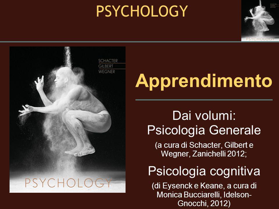 Apprendimento Dai volumi: Psicologia Generale (a cura di Schacter, Gilbert e Wegner, Zanichelli 2012; Psicologia cognitiva (di Eysenck e Keane, a cura