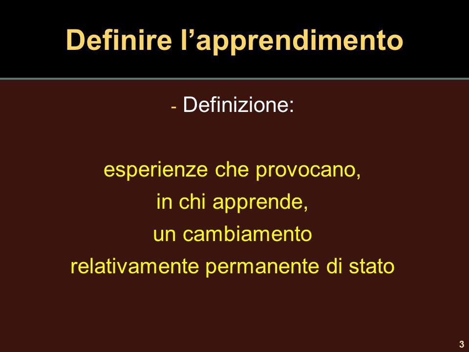 3 Definire l'apprendimento - Definizione: esperienze che provocano, in chi apprende, un cambiamento relativamente permanente di stato
