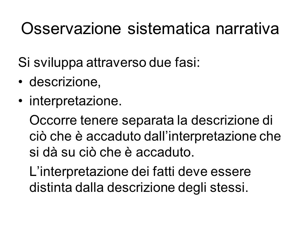 Osservazione sistematica narrativa Si sviluppa attraverso due fasi: descrizione, interpretazione. Occorre tenere separata la descrizione di ciò che è