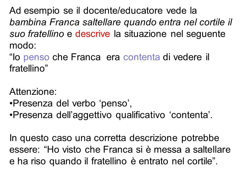 Ad esempio se il docente/educatore vede la bambina Franca saltellare quando entra nel cortile il suo fratellino e descrive la situazione nel seguente